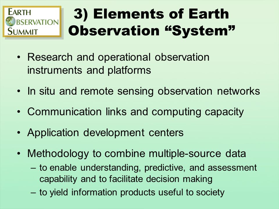 3) Elements of Earth Observation System Research and operational observation instruments and platforms In situ and remote sensing observation networks Communication links and computing capacity Application development centers Methodology to combine multiple-source data –to enable understanding, predictive, and assessment capability and to facilitate decision making –to yield information products useful to society