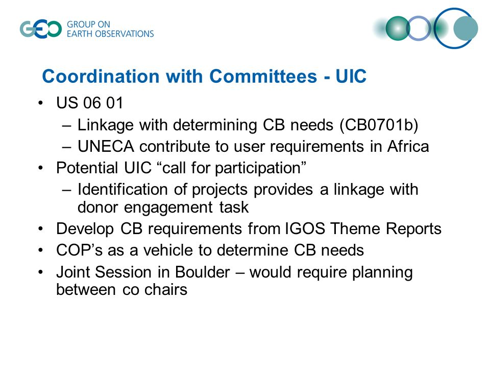Coordination with Committees - UIC US 06 01 –Linkage with determining CB needs (CB0701b) –UNECA contribute to user requirements in Africa Potential UIC call for participation –Identification of projects provides a linkage with donor engagement task Develop CB requirements from IGOS Theme Reports COPs as a vehicle to determine CB needs Joint Session in Boulder – would require planning between co chairs