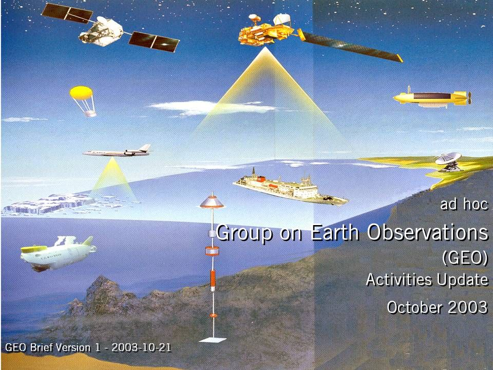 Activities Update October 2003 ad hoc Group on Earth Observations (GEO) GEO Brief Version