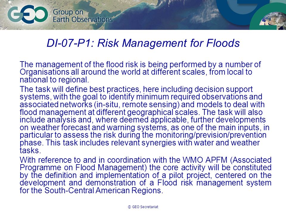 © GEO Secretariat DI-07-P1: Risk Management for Floods The management of the flood risk is being performed by a number of Organisations all around the world at different scales, from local to national to regional.