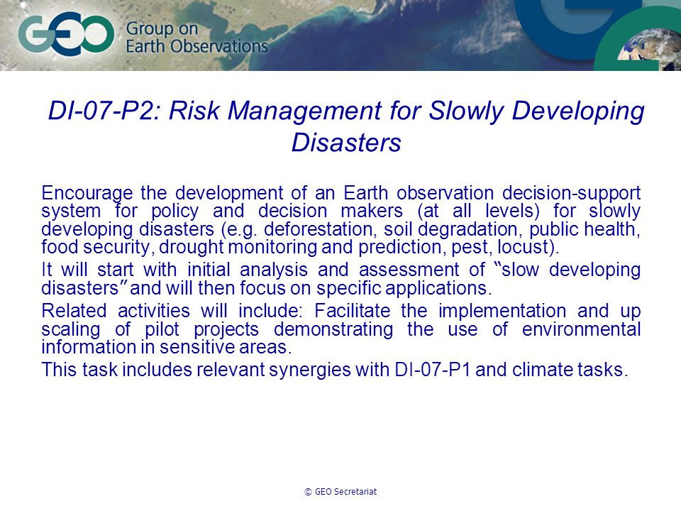 © GEO Secretariat DI-07-P2: Risk Management for Slowly Developing Disasters Encourage the development of an Earth observation decision-support system for policy and decision makers (at all levels) for slowly developing disasters (e.g.