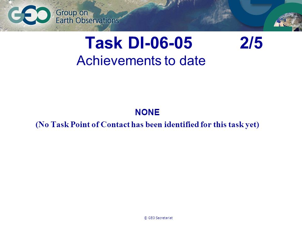 © GEO Secretariat Task DI-06-05 2/5 Achievements to date NONE (No Task Point of Contact has been identified for this task yet)