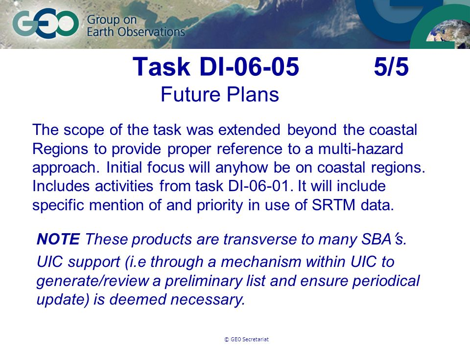 © GEO Secretariat Task DI-06-05 5/5 Future Plans The scope of the task was extended beyond the coastal Regions to provide proper reference to a multi-hazard approach.