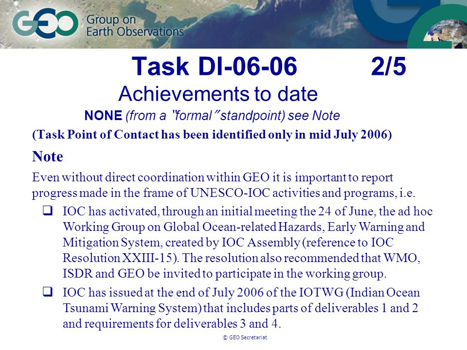 © GEO Secretariat Task DI-06-06 2/5 Achievements to date NONE (from a formal standpoint) see Note (Task Point of Contact has been identified only in mid July 2006) Note Even without direct coordination within GEO it is important to report progress made in the frame of UNESCO-IOC activities and programs, i.e.