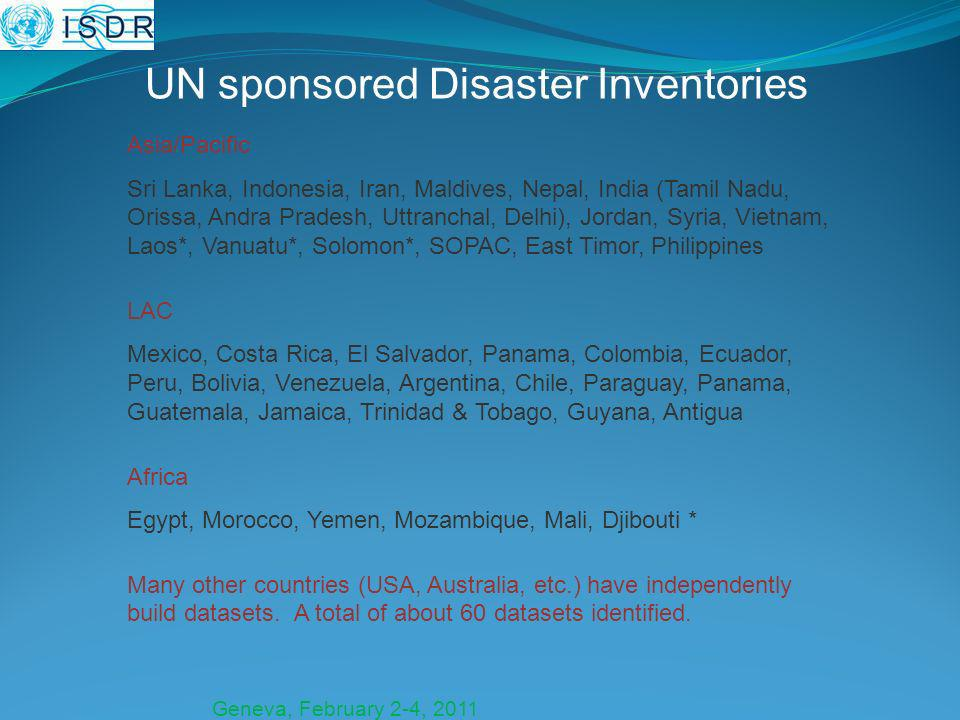Geneva, February 2-4, 2011 UN sponsored Disaster Inventories Asia/Pacific Sri Lanka, Indonesia, Iran, Maldives, Nepal, India (Tamil Nadu, Orissa, Andra Pradesh, Uttranchal, Delhi), Jordan, Syria, Vietnam, Laos*, Vanuatu*, Solomon*, SOPAC, East Timor, Philippines LAC Mexico, Costa Rica, El Salvador, Panama, Colombia, Ecuador, Peru, Bolivia, Venezuela, Argentina, Chile, Paraguay, Panama, Guatemala, Jamaica, Trinidad & Tobago, Guyana, Antigua Africa Egypt, Morocco, Yemen, Mozambique, Mali, Djibouti * Many other countries (USA, Australia, etc.) have independently build datasets.