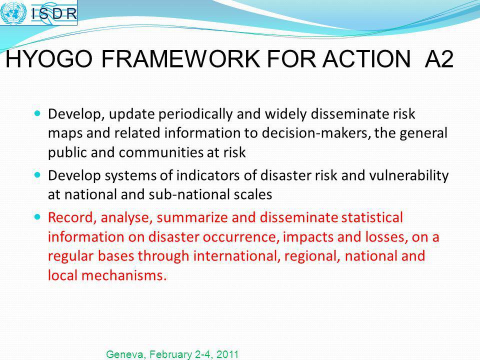 Geneva, February 2-4, 2011 Develop, update periodically and widely disseminate risk maps and related information to decision-makers, the general public and communities at risk Develop systems of indicators of disaster risk and vulnerability at national and sub-national scales Record, analyse, summarize and disseminate statistical information on disaster occurrence, impacts and losses, on a regular bases through international, regional, national and local mechanisms.