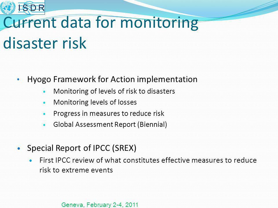 Geneva, February 2-4, 2011 Current data for monitoring disaster risk Hyogo Framework for Action implementation Monitoring of levels of risk to disasters Monitoring levels of losses Progress in measures to reduce risk Global Assessment Report (Biennial) Special Report of IPCC (SREX) First IPCC review of what constitutes effective measures to reduce risk to extreme events