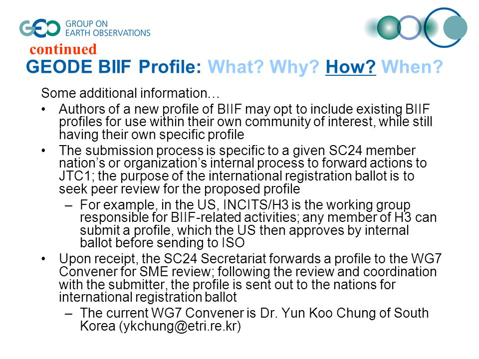 Some additional information… Authors of a new profile of BIIF may opt to include existing BIIF profiles for use within their own community of interest, while still having their own specific profile The submission process is specific to a given SC24 member nations or organizations internal process to forward actions to JTC1; the purpose of the international registration ballot is to seek peer review for the proposed profile –For example, in the US, INCITS/H3 is the working group responsible for BIIF-related activities; any member of H3 can submit a profile, which the US then approves by internal ballot before sending to ISO Upon receipt, the SC24 Secretariat forwards a profile to the WG7 Convener for SME review; following the review and coordination with the submitter, the profile is sent out to the nations for international registration ballot –The current WG7 Convener is Dr.