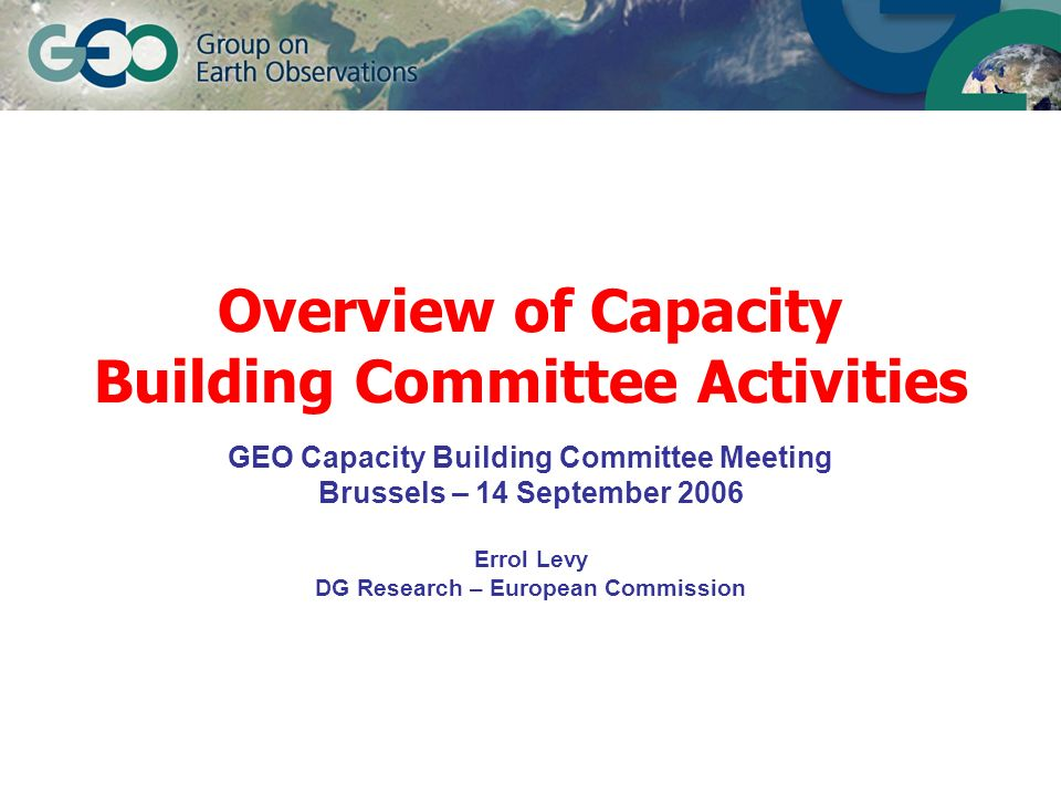 Overview of Capacity Building Committee Activities GEO Capacity Building Committee Meeting Brussels – 14 September 2006 Errol Levy DG Research – Europ
