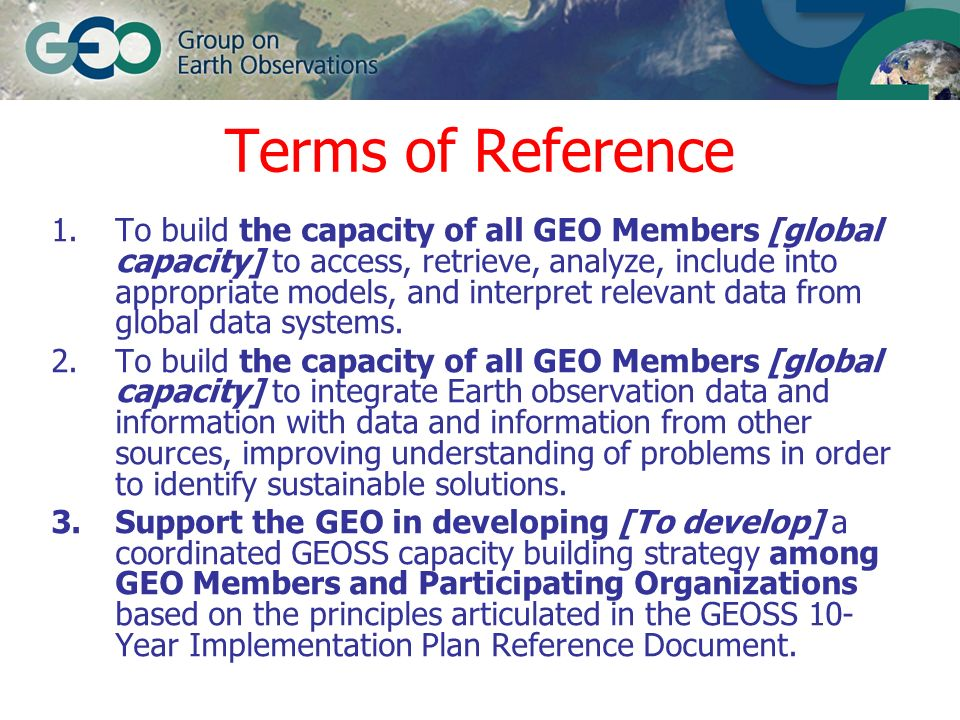 Terms of Reference 1.To build the capacity of all GEO Members [global capacity] to access, retrieve, analyze, include into appropriate models, and int