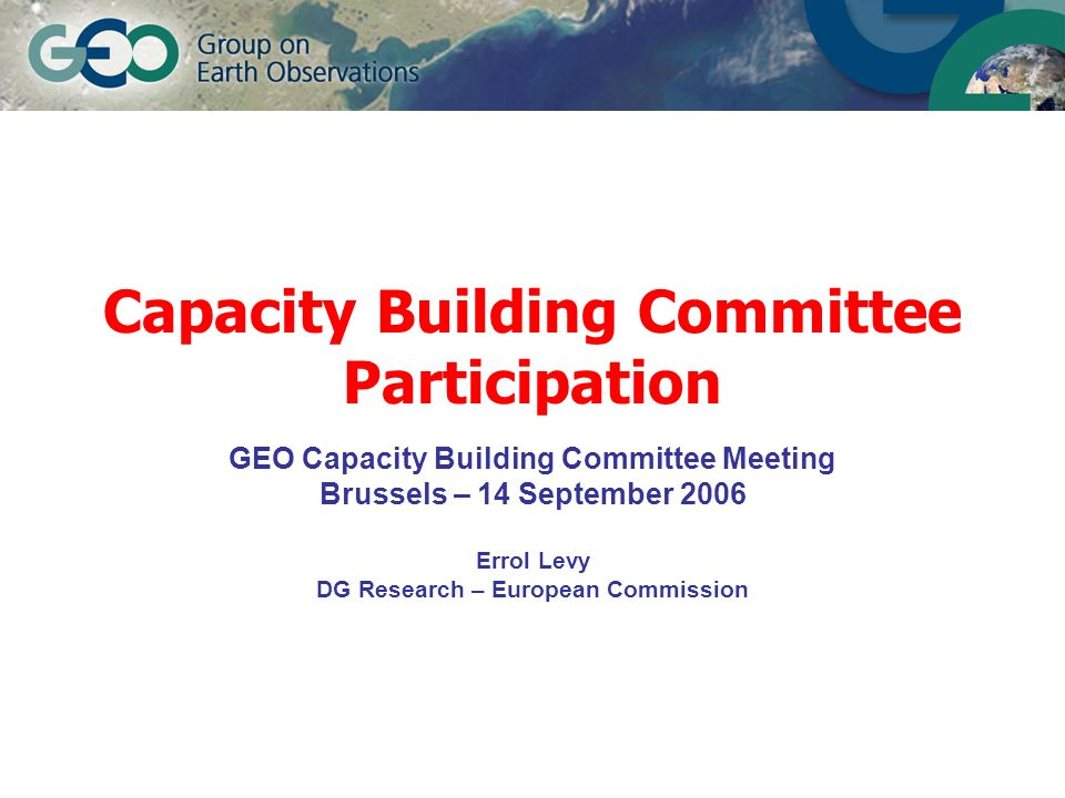 Capacity Building Committee Participation GEO Capacity Building Committee Meeting Brussels – 14 September 2006 Errol Levy DG Research – European Commi