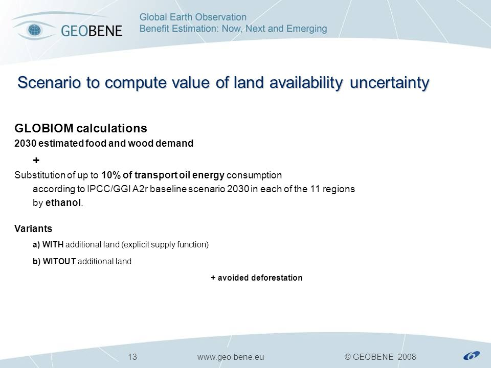 13 www.geo-bene.eu © GEOBENE 2008 Scenario to compute value of land availability uncertainty GLOBIOM calculations 2030 estimated food and wood demand + Substitution of up to 10% of transport oil energy consumption according to IPCC/GGI A2r baseline scenario 2030 in each of the 11 regions by ethanol.