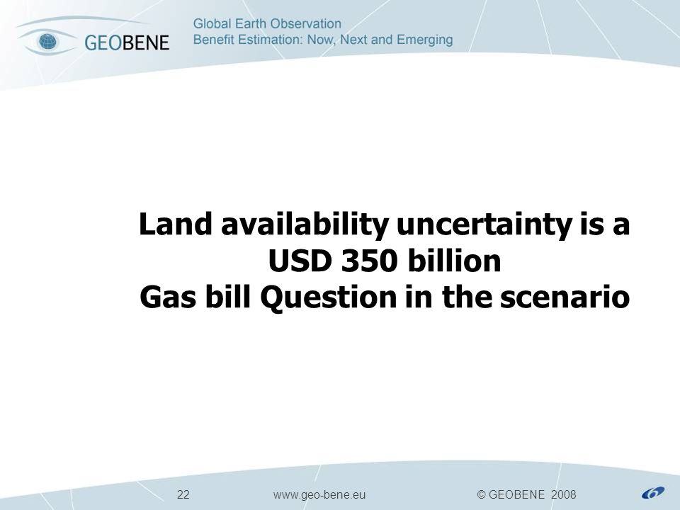 22 www.geo-bene.eu © GEOBENE 2008 Land availability uncertainty is a USD 350 billion Gas bill Question in the scenario