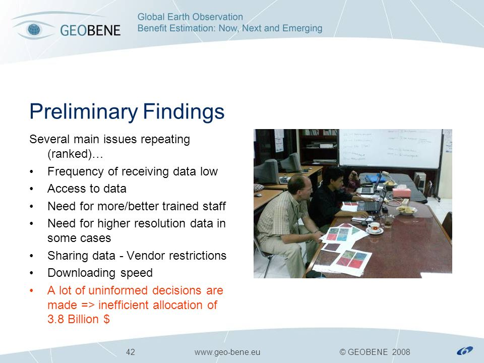42 www.geo-bene.eu © GEOBENE 2008 Preliminary Findings Several main issues repeating (ranked)… Frequency of receiving data low Access to data Need for more/better trained staff Need for higher resolution data in some cases Sharing data - Vendor restrictions Downloading speed A lot of uninformed decisions are made => inefficient allocation of 3.8 Billion $