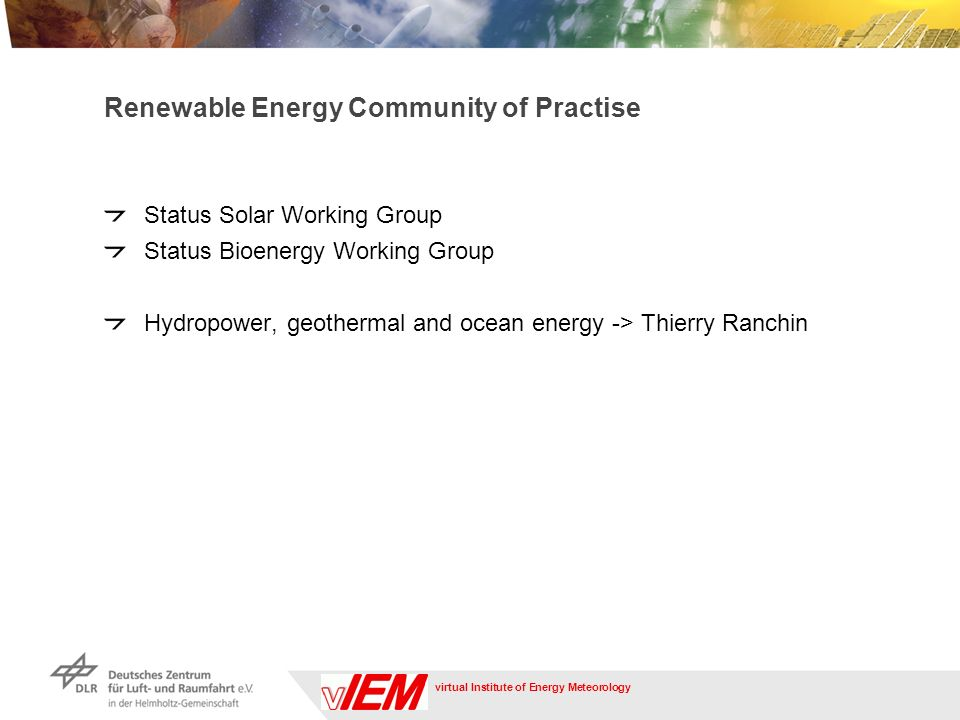 virtual Institute of Energy Meteorology Renewable Energy Community of Practise Status Solar Working Group Status Bioenergy Working Group Hydropower, geothermal and ocean energy -> Thierry Ranchin