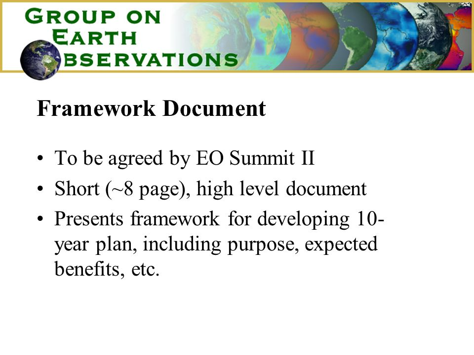 Framework Document To be agreed by EO Summit II Short (~8 page), high level document Presents framework for developing 10- year plan, including purpose, expected benefits, etc.