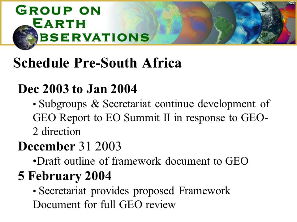 Schedule Pre-South Africa Dec 2003 to Jan 2004 Subgroups & Secretariat continue development of GEO Report to EO Summit II in response to GEO- 2 direction December 31 2003 Draft outline of framework document to GEO 5 February 2004 Secretariat provides proposed Framework Document for full GEO review