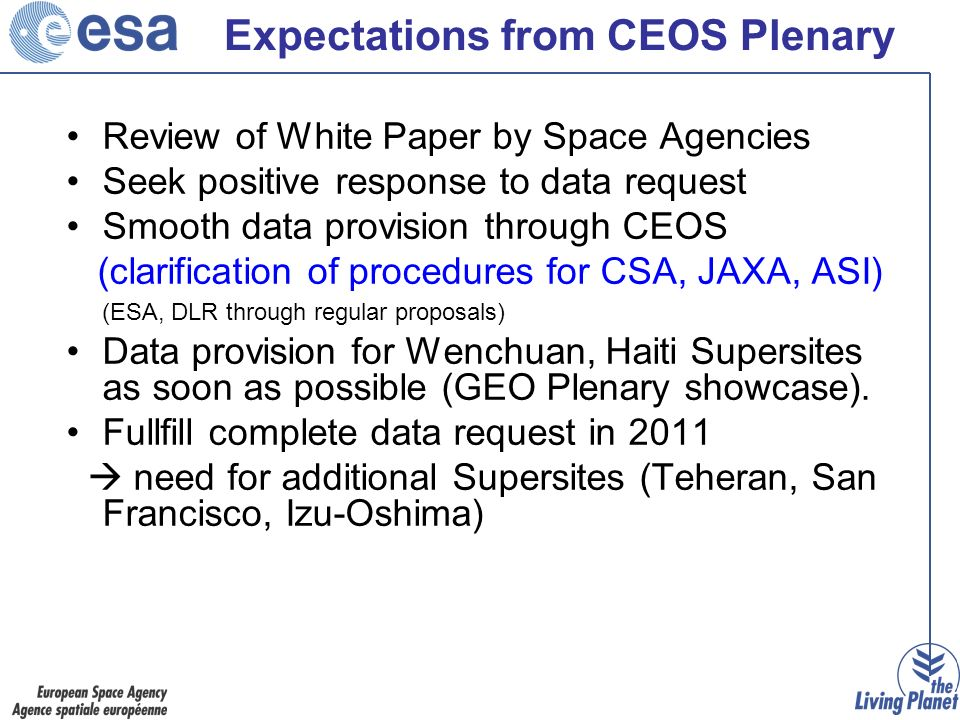 Expectations from CEOS Plenary Review of White Paper by Space Agencies Seek positive response to data request Smooth data provision through CEOS (clarification of procedures for CSA, JAXA, ASI) (ESA, DLR through regular proposals) Data provision for Wenchuan, Haiti Supersites as soon as possible (GEO Plenary showcase).