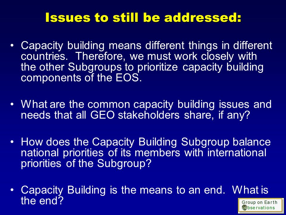 Issues to still be addressed: Capacity building means different things in different countries.