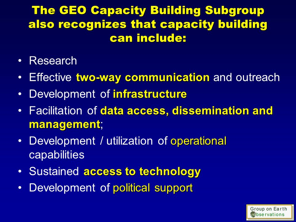 The GEO Capacity Building Subgroup also recognizes that capacity building can include: Research two-way communicationEffective two-way communication and outreach infrastructureDevelopment of infrastructure data access, dissemination and managementFacilitation of data access, dissemination and management; operationalDevelopment / utilization of operational capabilities access to technologySustained access to technology political supportDevelopment of political support