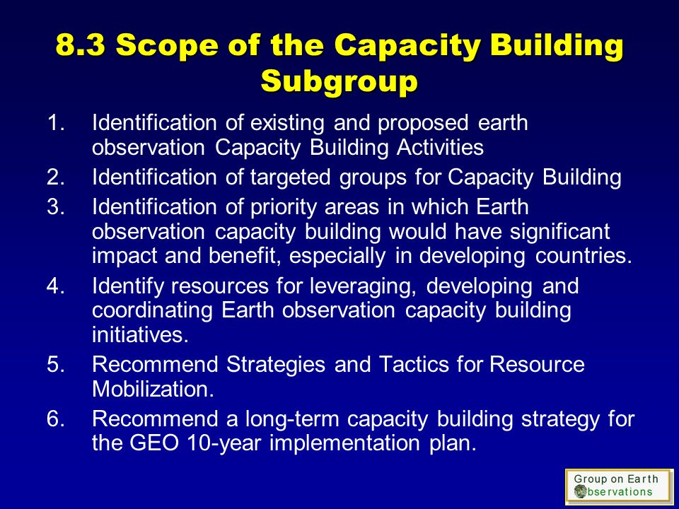 8.3 Scope of the Capacity Building Subgroup 1.Identification of existing and proposed earth observation Capacity Building Activities 2.Identification of targeted groups for Capacity Building 3.Identification of priority areas in which Earth observation capacity building would have significant impact and benefit, especially in developing countries.