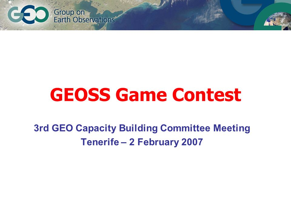 GEOSS Game Contest 3rd GEO Capacity Building Committee Meeting Tenerife – 2 February 2007