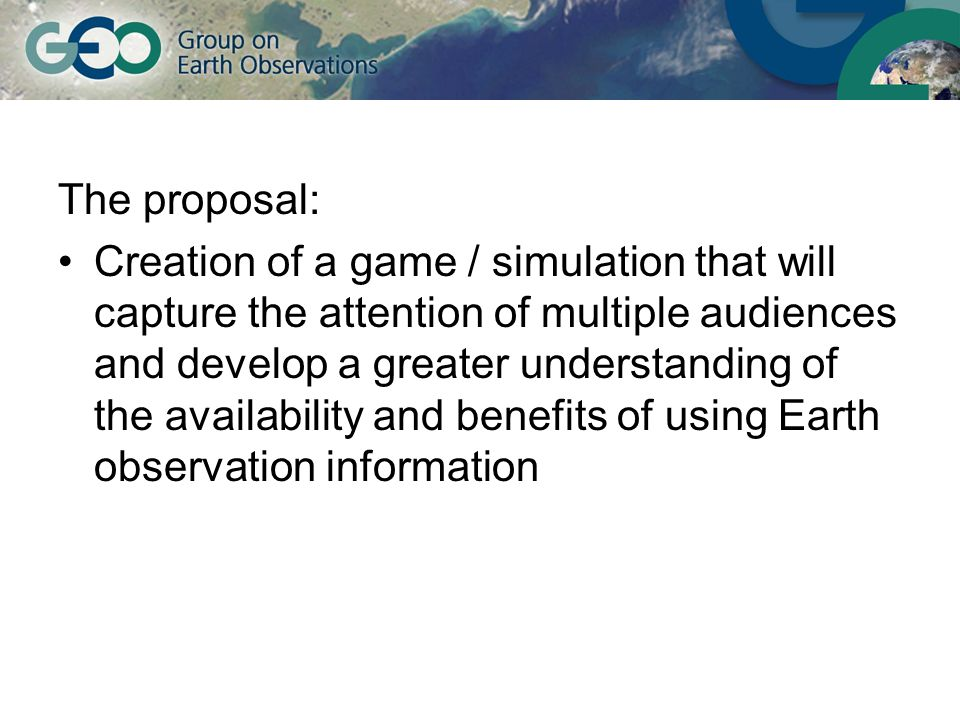 The proposal: Creation of a game / simulation that will capture the attention of multiple audiences and develop a greater understanding of the availability and benefits of using Earth observation information
