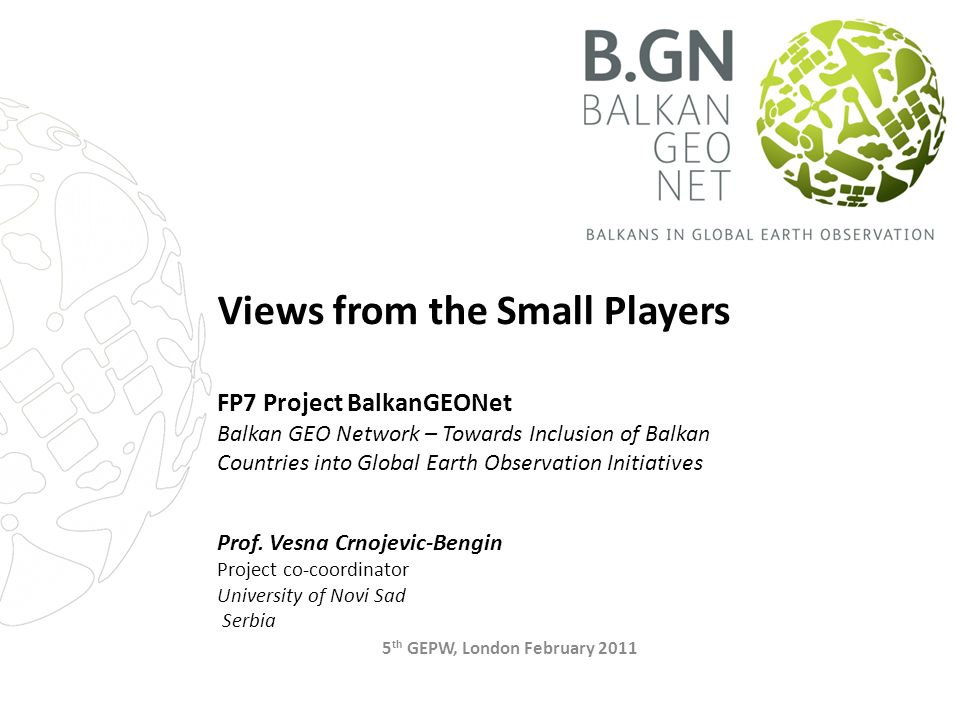 Views from the Small Players FP7 Project BalkanGEONet Balkan GEO Network – Towards Inclusion of Balkan Countries into Global Earth Observation Initiatives Prof.