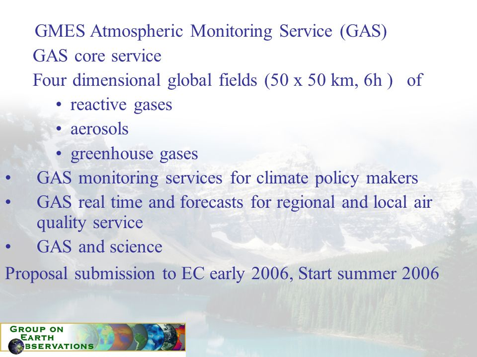 GMES Atmospheric Monitoring Service (GAS) GAS core service Four dimensional global fields (50 x 50 km, 6h ) of reactive gases aerosols greenhouse gases GAS monitoring services for climate policy makers GAS real time and forecasts for regional and local air quality service GAS and science Proposal submission to EC early 2006, Start summer 2006