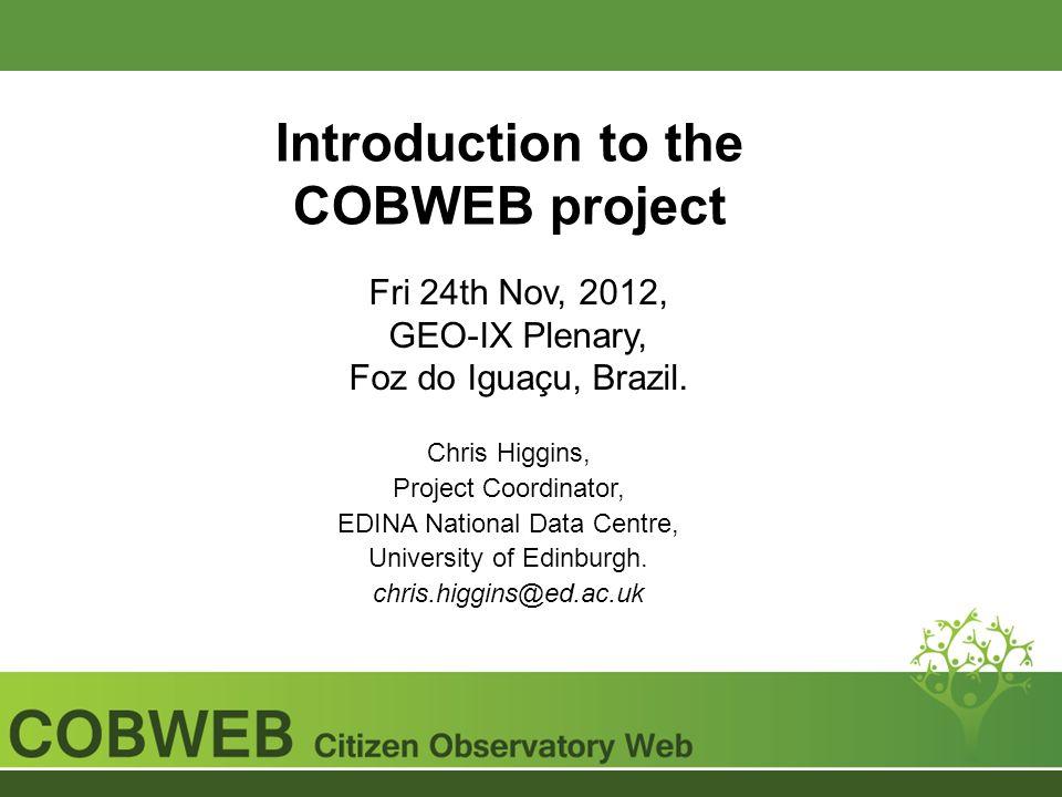 Introduction to the COBWEB project Fri 24th Nov, 2012, GEO-IX Plenary, Foz do Iguaçu, Brazil. Chris Higgins, Project Coordinator, EDINA National Data