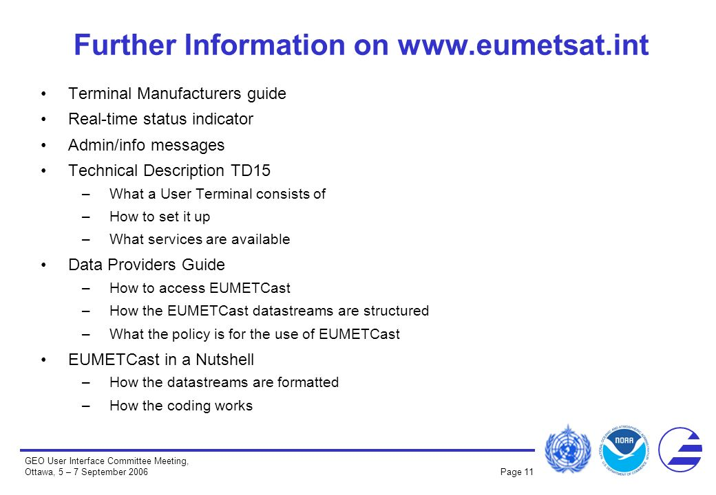 GEO User Interface Committee Meeting, Ottawa, 5 – 7 September 2006 Page 11 Further Information on www.eumetsat.int Terminal Manufacturers guide Real-time status indicator Admin/info messages Technical Description TD15 –What a User Terminal consists of –How to set it up –What services are available Data Providers Guide –How to access EUMETCast –How the EUMETCast datastreams are structured –What the policy is for the use of EUMETCast EUMETCast in a Nutshell –How the datastreams are formatted –How the coding works