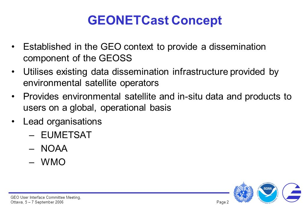 GEO User Interface Committee Meeting, Ottawa, 5 – 7 September 2006 Page 2 Established in the GEO context to provide a dissemination component of the GEOSS Utilises existing data dissemination infrastructure provided by environmental satellite operators Provides environmental satellite and in-situ data and products to users on a global, operational basis Lead organisations –EUMETSAT –NOAA –WMO GEONETCast Concept
