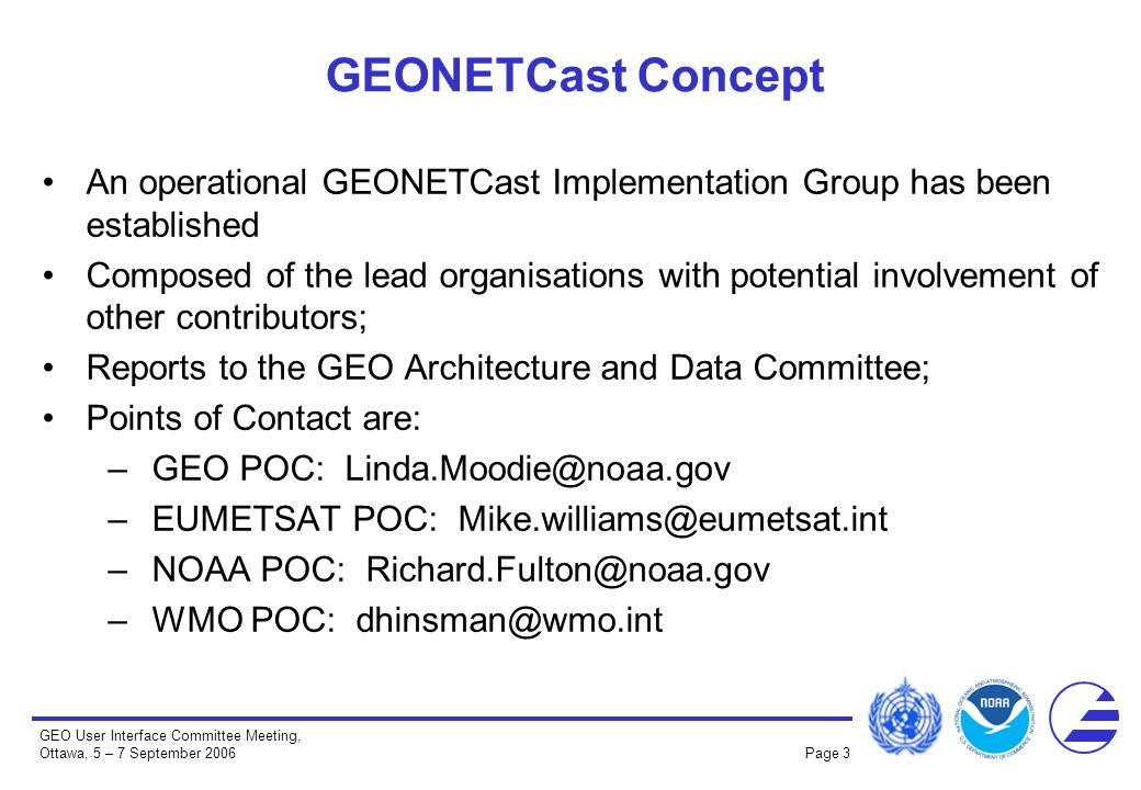 GEO User Interface Committee Meeting, Ottawa, 5 – 7 September 2006 Page 3 GEONETCast Concept An operational GEONETCast Implementation Group has been established Composed of the lead organisations with potential involvement of other contributors; Reports to the GEO Architecture and Data Committee; Points of Contact are: –GEO POC: Linda.Moodie@noaa.gov –EUMETSAT POC: Mike.williams@eumetsat.int –NOAA POC: Richard.Fulton@noaa.gov –WMO POC: dhinsman@wmo.int