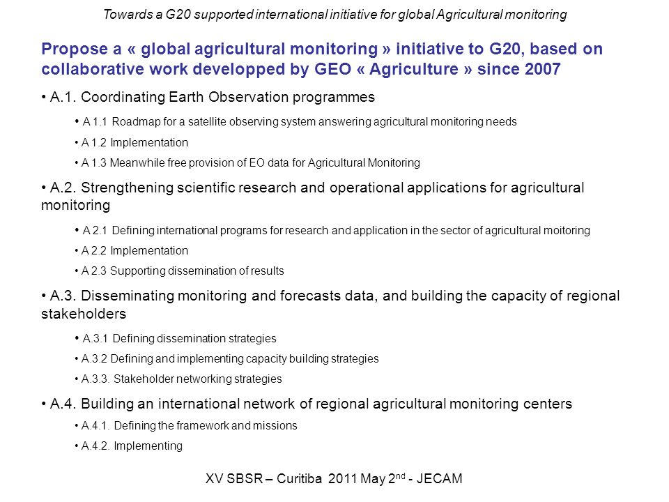 Towards a G20 supported international initiative for global Agricultural monitoring XV SBSR – Curitiba 2011 May 2 nd - JECAM Propose a « global agricu