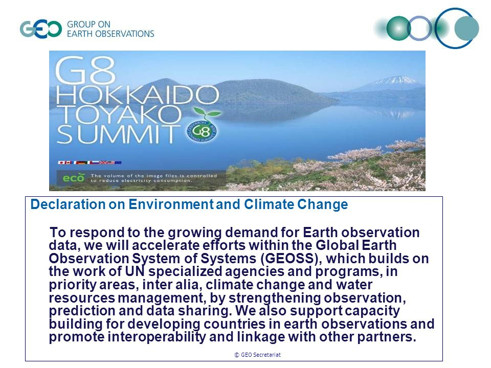 © GEO Secretariat Declaration on Environment and Climate Change To respond to the growing demand for Earth observation data, we will accelerate efforts within the Global Earth Observation System of Systems (GEOSS), which builds on the work of UN specialized agencies and programs, in priority areas, inter alia, climate change and water resources management, by strengthening observation, prediction and data sharing.