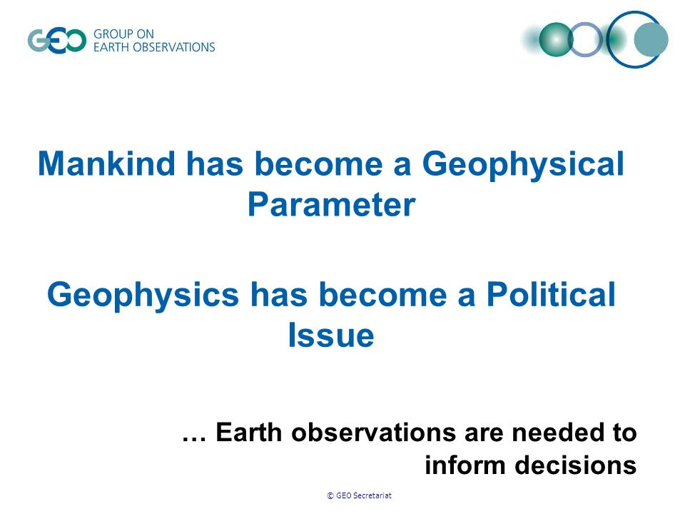 © GEO Secretariat slide 8 Some 30% of our economy is directly tied to the environment Scientific understanding and ongoing knowledge of the Earth system is fundamental for well-informed economic decision-making Sustained Earth observations are critical Systems interoperability and open access to data are fundamental A global approach to Earth observations is required The GEOSS Imperative