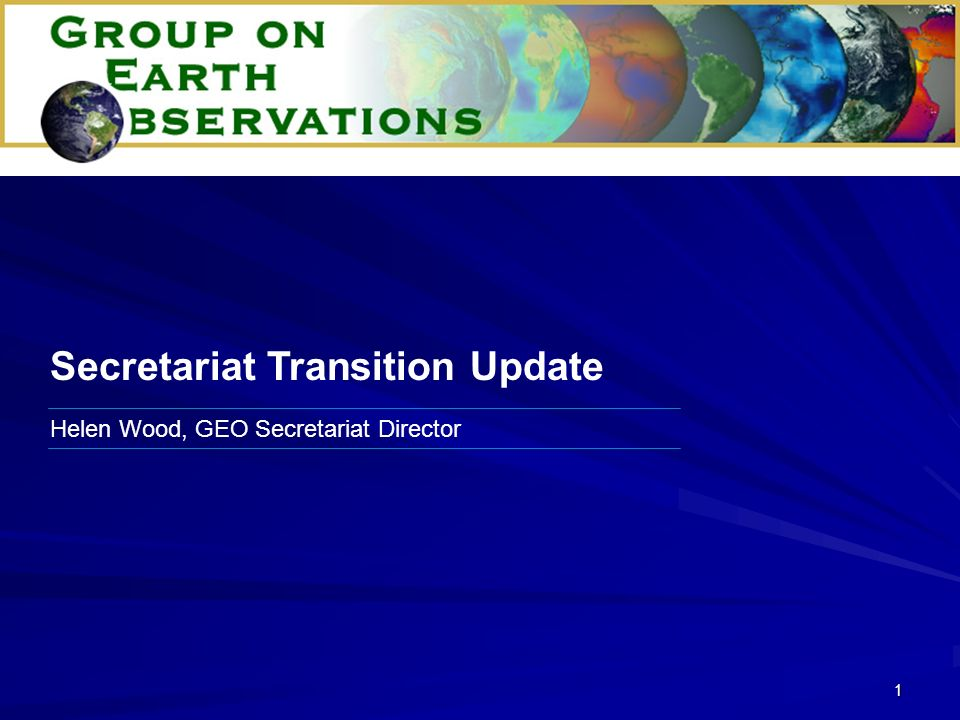 1 Helen Wood, GEO Secretariat Director Secretariat Transition Update