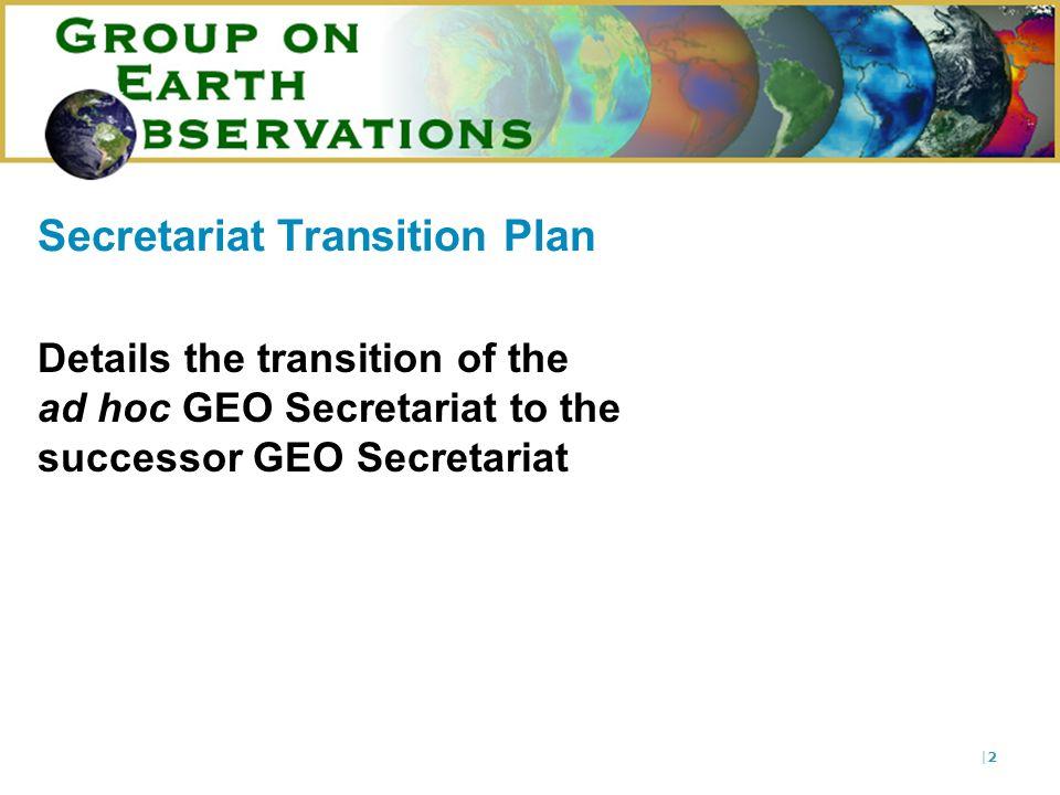 |2|2 Secretariat Transition Plan Details the transition of the ad hoc GEO Secretariat to the successor GEO Secretariat