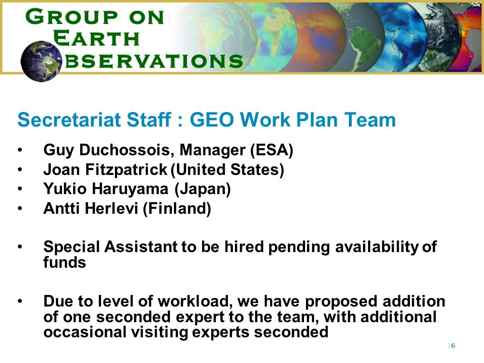 |6|6 Secretariat Staff : GEO Work Plan Team Guy Duchossois, Manager (ESA) Joan Fitzpatrick (United States) Yukio Haruyama (Japan) Antti Herlevi (Finland) Special Assistant to be hired pending availability of funds Due to level of workload, we have proposed addition of one seconded expert to the team, with additional occasional visiting experts seconded