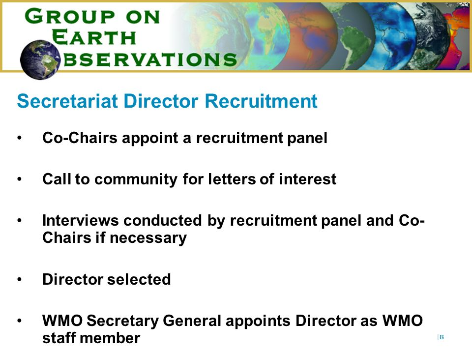 |8|8 Secretariat Director Recruitment Co-Chairs appoint a recruitment panel Call to community for letters of interest Interviews conducted by recruitment panel and Co- Chairs if necessary Director selected WMO Secretary General appoints Director as WMO staff member