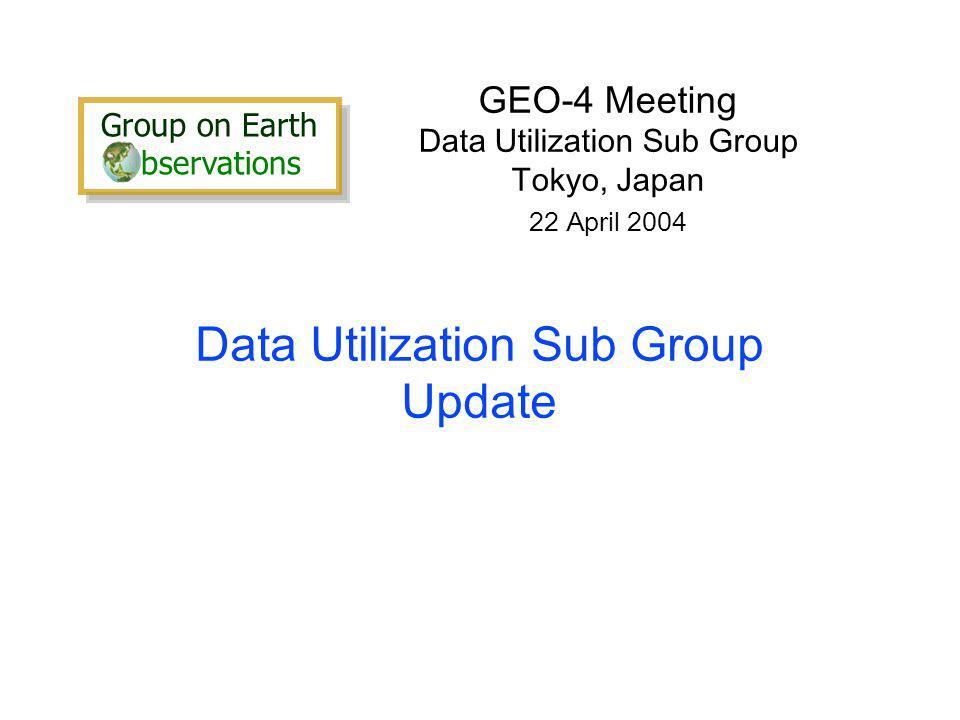 Data Utilization Sub Group Update GEO-4 Meeting Data Utilization Sub Group Tokyo, Japan 22 April 2004 Group on Earth bservations Group on Earth bservations