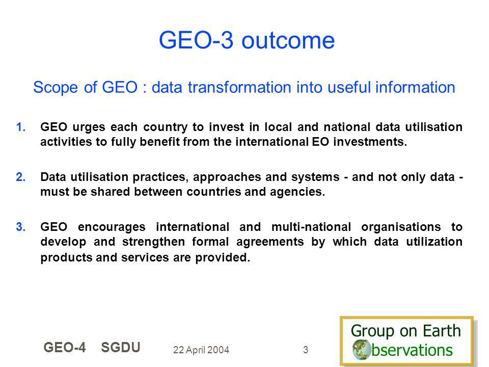 Group on Earth bservations Group on Earth bservations 22 April 2004 GEO-4 SGDU 3 1.GEO urges each country to invest in local and national data utilisation activities to fully benefit from the international EO investments.