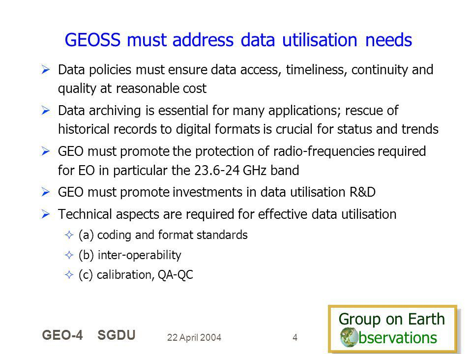 Group on Earth bservations Group on Earth bservations 22 April 2004 GEO-4 SGDU 4 GEOSS must address data utilisation needs Data policies must ensure data access, timeliness, continuity and quality at reasonable cost Data archiving is essential for many applications; rescue of historical records to digital formats is crucial for status and trends GEO must promote the protection of radio-frequencies required for EO in particular the 23.6-24 GHz band GEO must promote investments in data utilisation R&D Technical aspects are required for effective data utilisation (a) coding and format standards (b) inter-operability (c) calibration, QA-QC