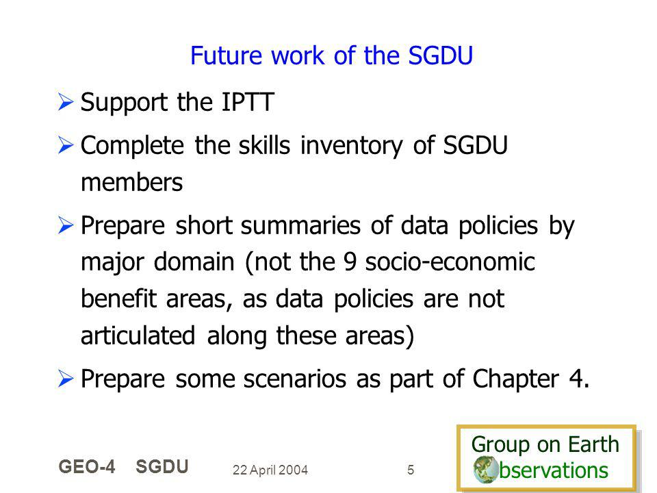 Group on Earth bservations Group on Earth bservations 22 April 2004 GEO-4 SGDU 5 Future work of the SGDU Support the IPTT Complete the skills inventory of SGDU members Prepare short summaries of data policies by major domain (not the 9 socio-economic benefit areas, as data policies are not articulated along these areas) Prepare some scenarios as part of Chapter 4.
