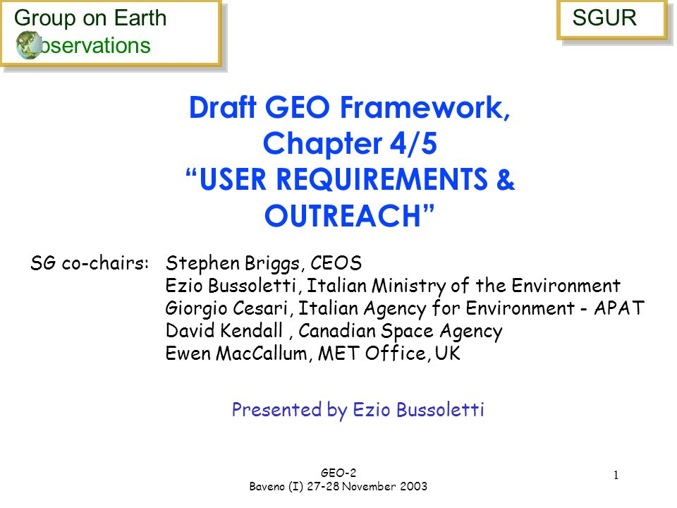 Group on Earth bservations Group on Earth bservations SGUR GEO-2 Baveno (I) 27-28 November 2003 1 Presented by Ezio Bussoletti Draft GEO Framework, Chapter 4/5 USER REQUIREMENTS & OUTREACH SG co-chairs: Stephen Briggs, CEOS Ezio Bussoletti, Italian Ministry of the Environment Giorgio Cesari, Italian Agency for Environment - APAT David Kendall, Canadian Space Agency Ewen MacCallum, MET Office, UK