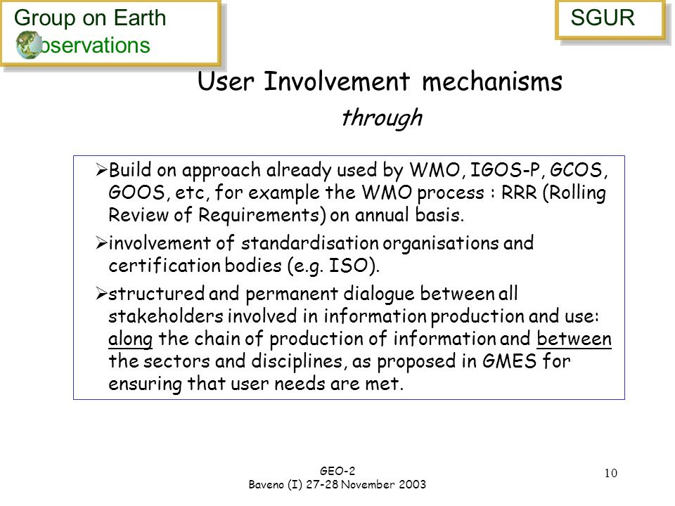 Group on Earth bservations Group on Earth bservations SGUR GEO-2 Baveno (I) 27-28 November 2003 10 User Involvement mechanisms through Build on approach already used by WMO, IGOS-P, GCOS, GOOS, etc, for example the WMO process : RRR (Rolling Review of Requirements) on annual basis.