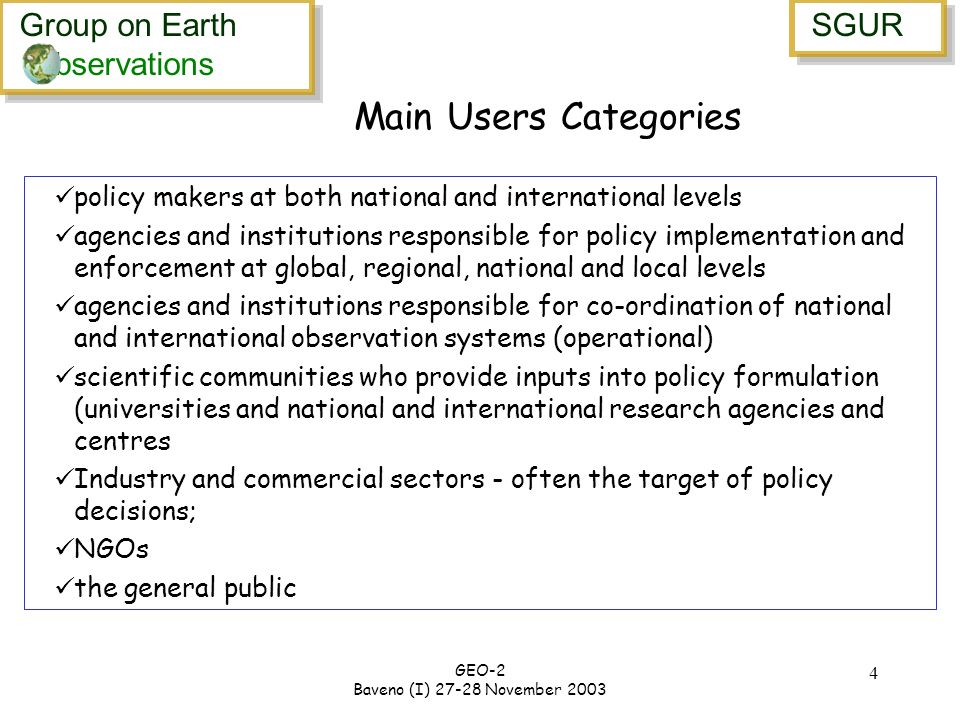 Group on Earth bservations Group on Earth bservations SGUR GEO-2 Baveno (I) November Main Users Categories policy makers at both national and international levels agencies and institutions responsible for policy implementation and enforcement at global, regional, national and local levels agencies and institutions responsible for co-ordination of national and international observation systems (operational) scientific communities who provide inputs into policy formulation (universities and national and international research agencies and centres Industry and commercial sectors - often the target of policy decisions; NGOs the general public
