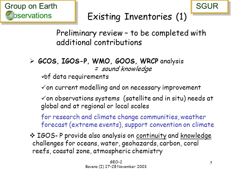 Group on Earth bservations Group on Earth bservations SGUR GEO-2 Baveno (I) November Existing Inventories (1) GCOS, IGOS-P, WMO, GOOS, WRCP analysis = sound knowledge of data requirements on current modelling and on necessary improvement on observations systems (satellite and in situ) needs at global and at regional or local scales for research and climate change communities, weather forecast (extreme events), support convention on climate IGOS- P provide also analysis on continuity and knowledge challenges for oceans, water, geohazards, carbon, coral reefs, coastal zone, atmospheric chemistry Preliminary review – to be completed with additional contributions
