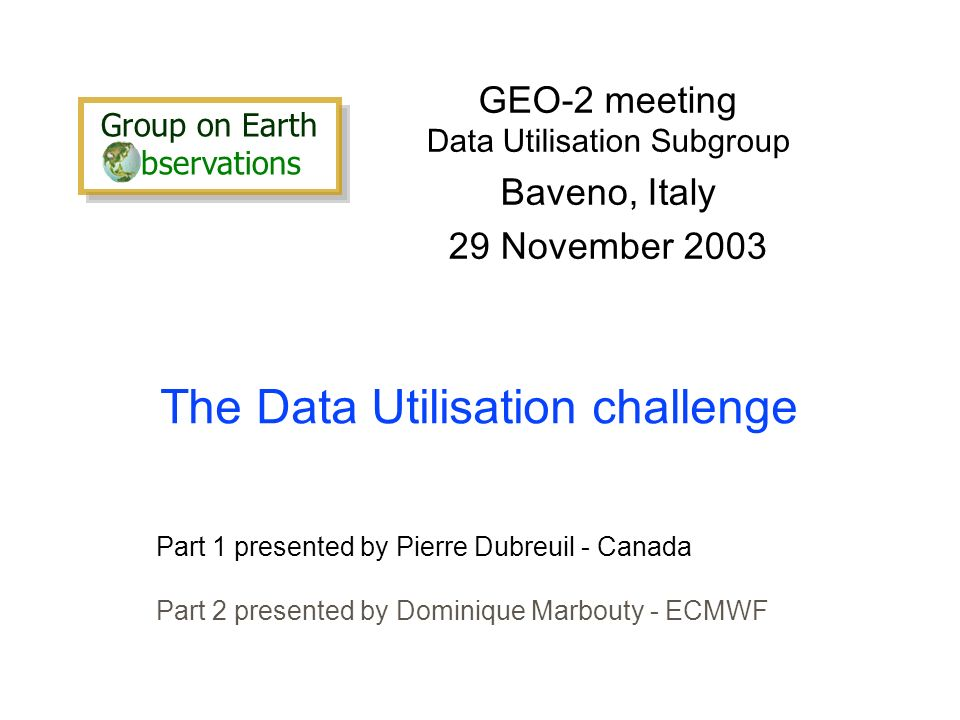 The Data Utilisation challenge GEO-2 meeting Data Utilisation Subgroup Baveno, Italy 29 November 2003 Part 1 presented by Pierre Dubreuil - Canada Part 2 presented by Dominique Marbouty - ECMWF Group on Earth bservations Group on Earth bservations