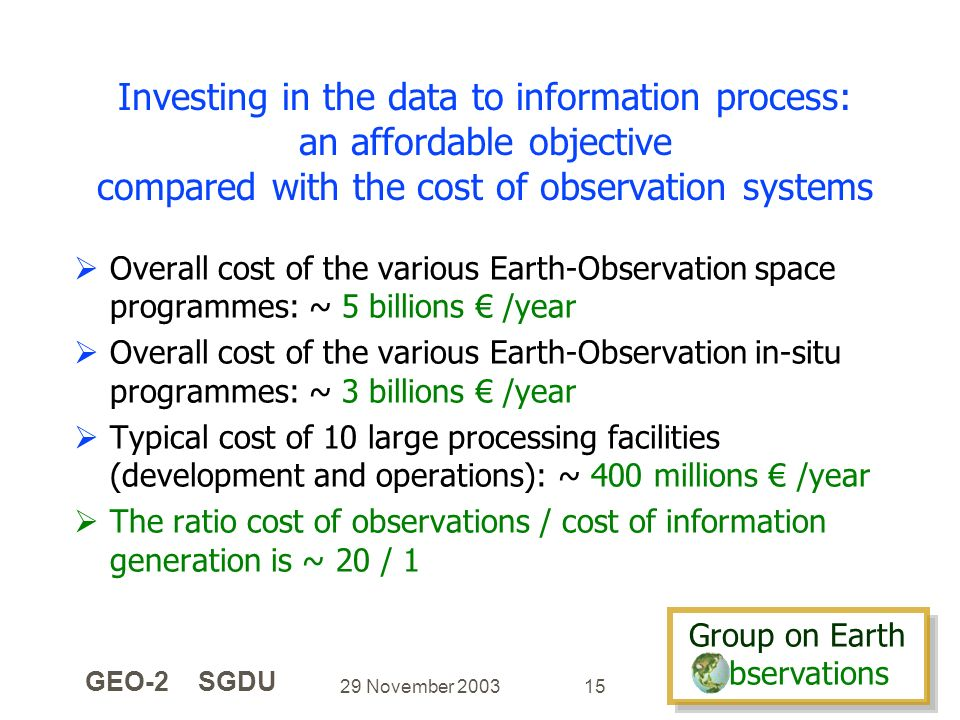 Group on Earth bservations Group on Earth bservations 29 November 2003 GEO-2 SGDU 15 Investing in the data to information process: an affordable objec